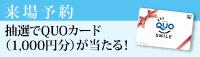 来場予約 ただいまキャンペーン中!!抽選でQUOカード(1000円分)が当たる!